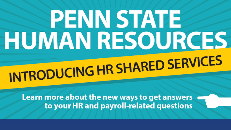 Penn State Human Resources: Introducing HR Shared Services. Learn more about the new ways to get answers to your HR and payroll-related questions.