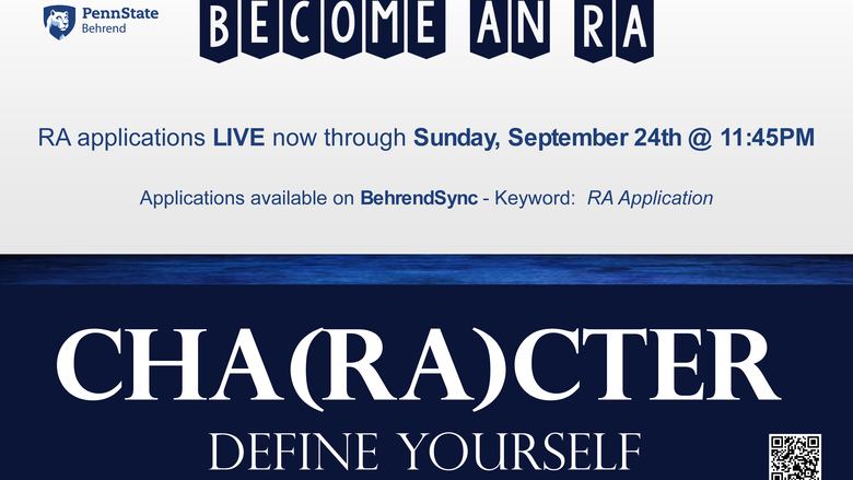 RA application flyer: Become an R.A. at Penn State Behrend. R.A. applications LIVE now through Sunday, September 24 @ 11:45 p.m.; Applications available on BehrendSync - Keyword: RA Application; CHA(RA)CTER: Define Yourself.